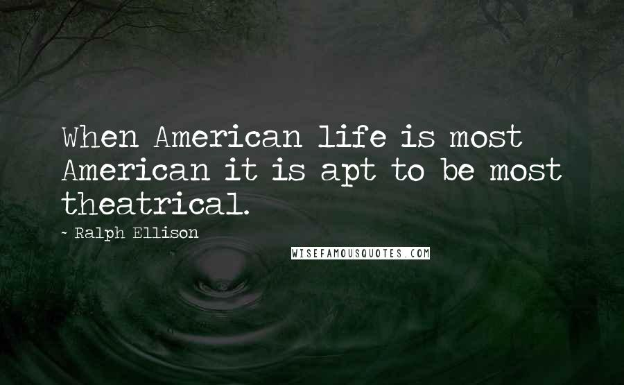Ralph Ellison quotes: When American life is most American it is apt to be most theatrical.