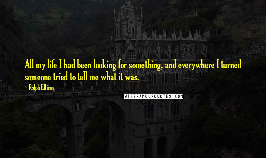 Ralph Ellison quotes: All my life I had been looking for something, and everywhere I turned someone tried to tell me what it was.