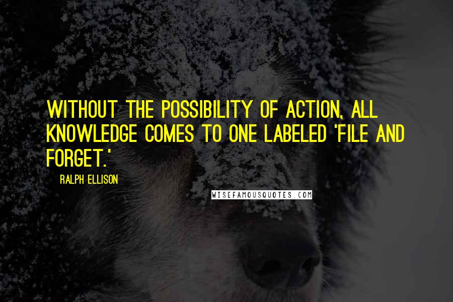Ralph Ellison quotes: Without the possibility of action, all knowledge comes to one labeled 'file and forget.'
