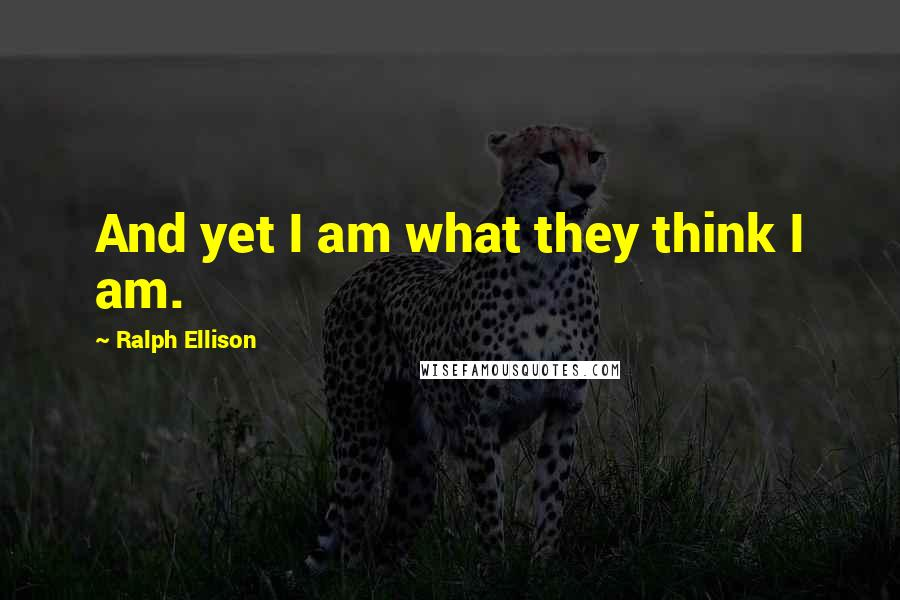 Ralph Ellison quotes: And yet I am what they think I am.