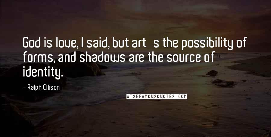 Ralph Ellison quotes: God is love, I said, but art's the possibility of forms, and shadows are the source of identity.