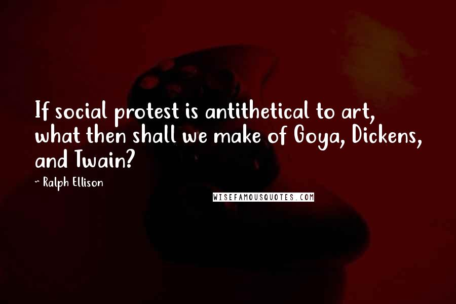 Ralph Ellison quotes: If social protest is antithetical to art, what then shall we make of Goya, Dickens, and Twain?