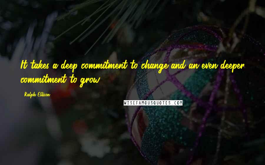 Ralph Ellison quotes: It takes a deep commitment to change and an even deeper commitment to grow.