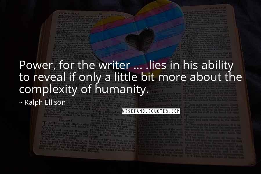 Ralph Ellison quotes: Power, for the writer ... .lies in his ability to reveal if only a little bit more about the complexity of humanity.