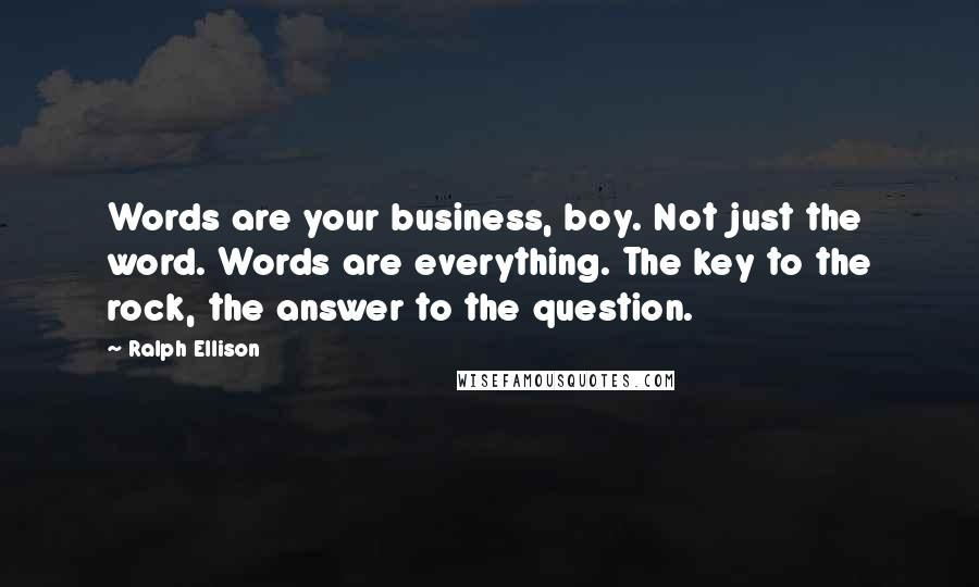 Ralph Ellison quotes: Words are your business, boy. Not just the word. Words are everything. The key to the rock, the answer to the question.