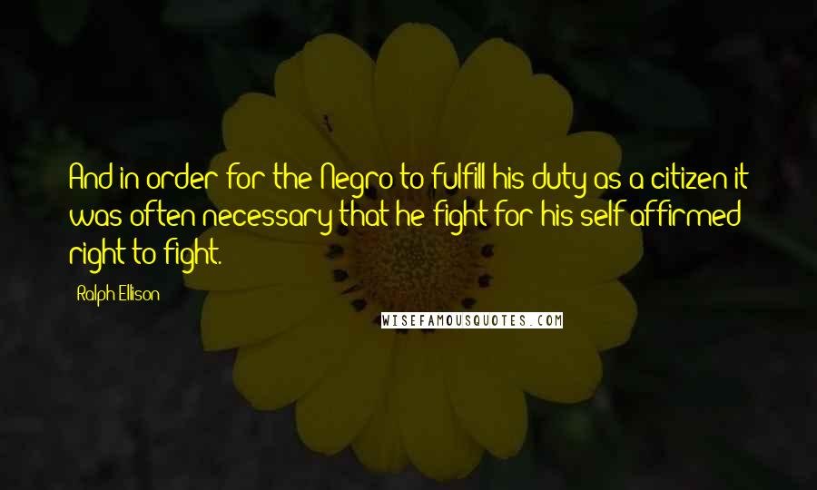 Ralph Ellison quotes: And in order for the Negro to fulfill his duty as a citizen it was often necessary that he fight for his self-affirmed right to fight.
