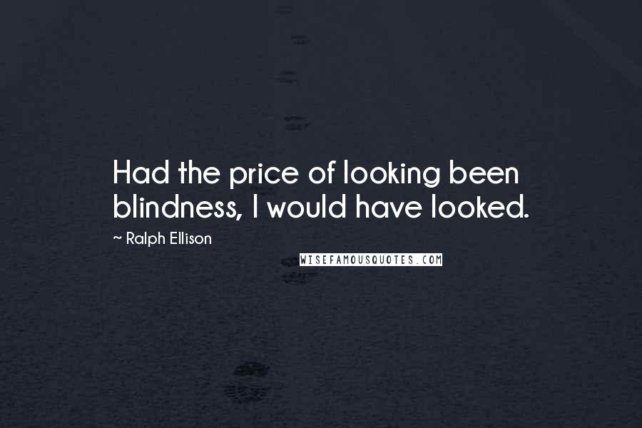 Ralph Ellison quotes: Had the price of looking been blindness, I would have looked.