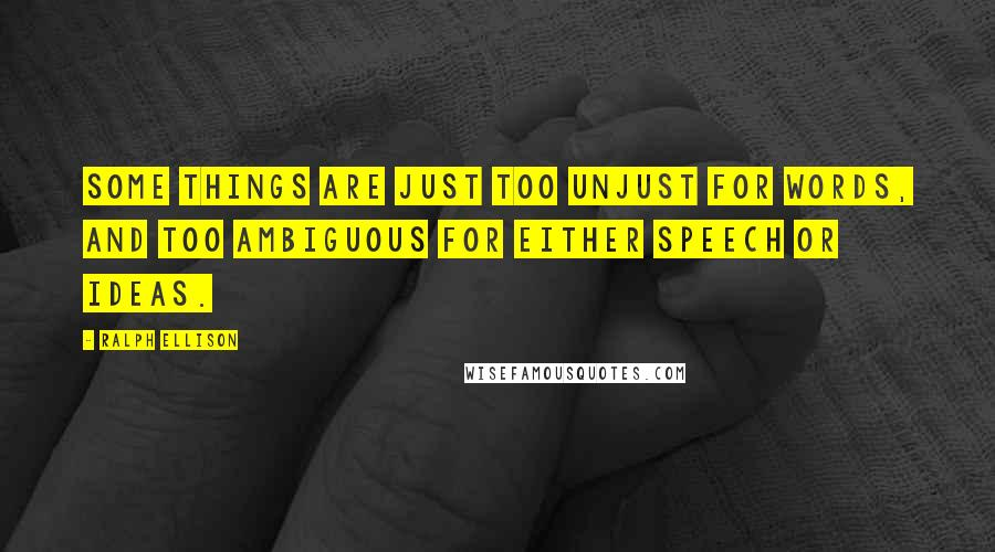 Ralph Ellison quotes: Some things are just too unjust for words, and too ambiguous for either speech or ideas.