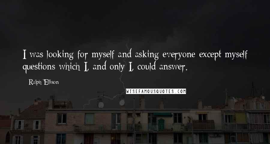 Ralph Ellison quotes: I was looking for myself and asking everyone except myself questions which I, and only I, could answer.
