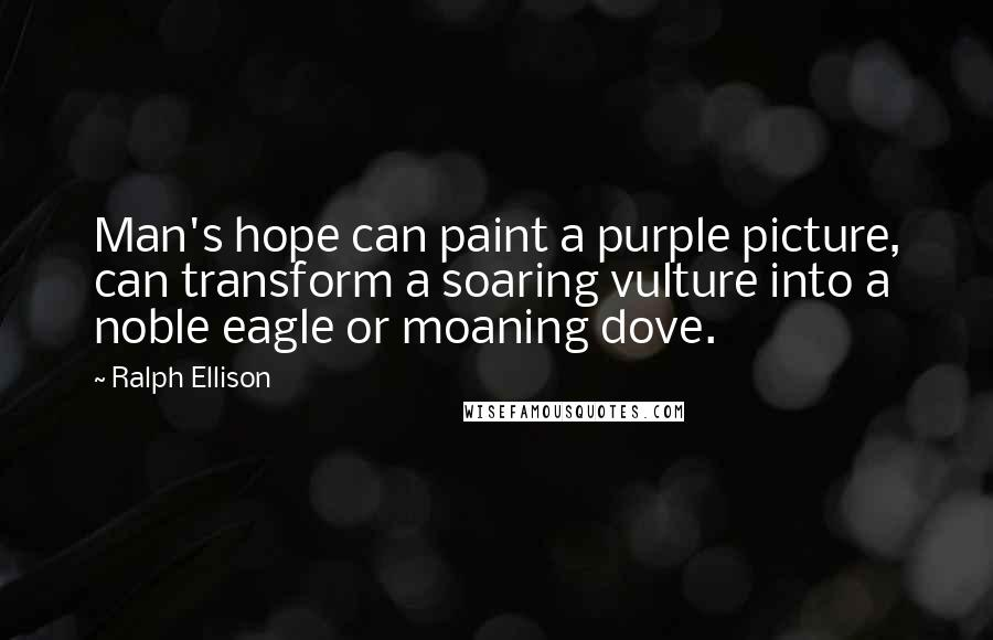 Ralph Ellison quotes: Man's hope can paint a purple picture, can transform a soaring vulture into a noble eagle or moaning dove.