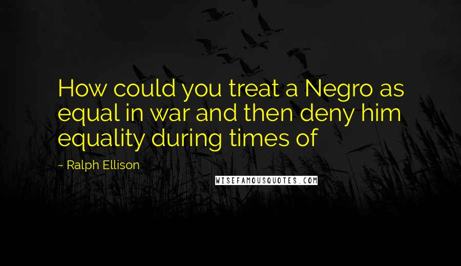 Ralph Ellison quotes: How could you treat a Negro as equal in war and then deny him equality during times of