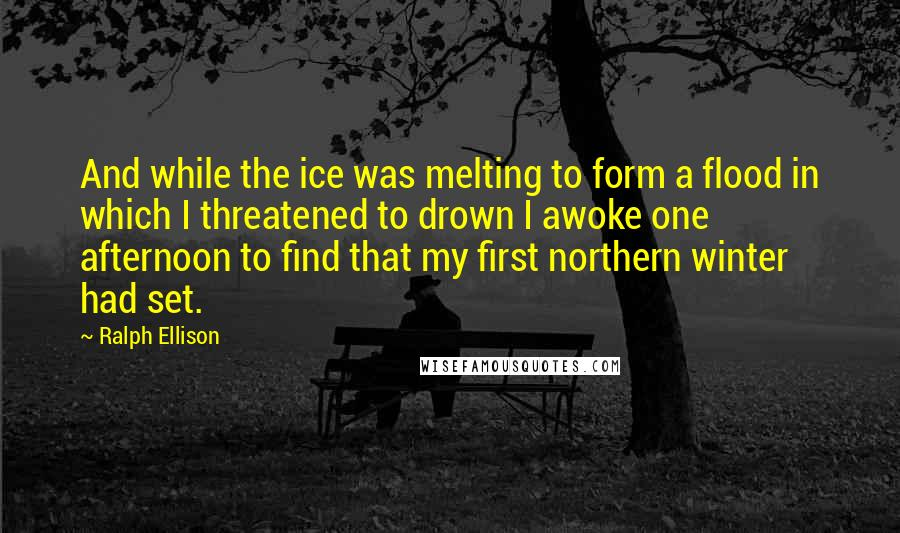 Ralph Ellison quotes: And while the ice was melting to form a flood in which I threatened to drown I awoke one afternoon to find that my first northern winter had set.