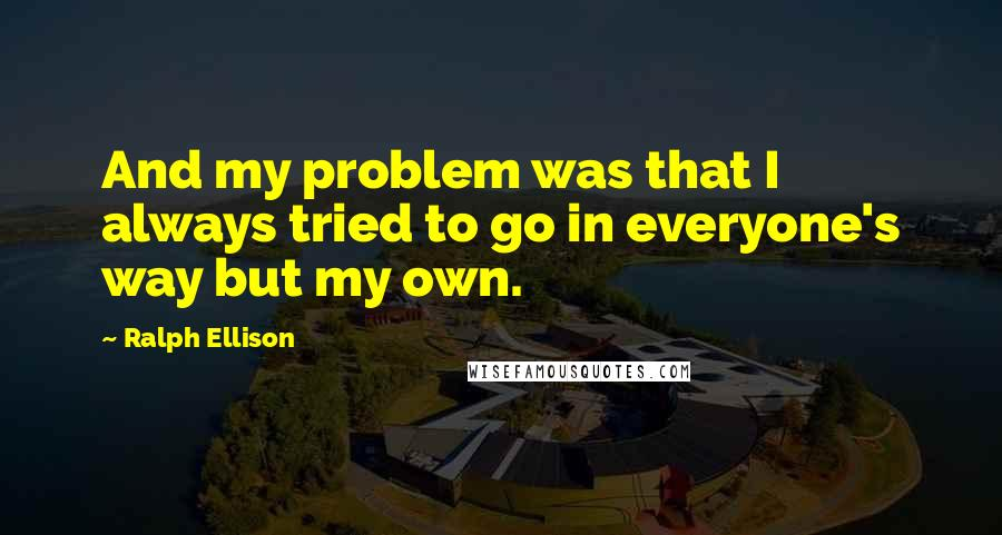 Ralph Ellison quotes: And my problem was that I always tried to go in everyone's way but my own.