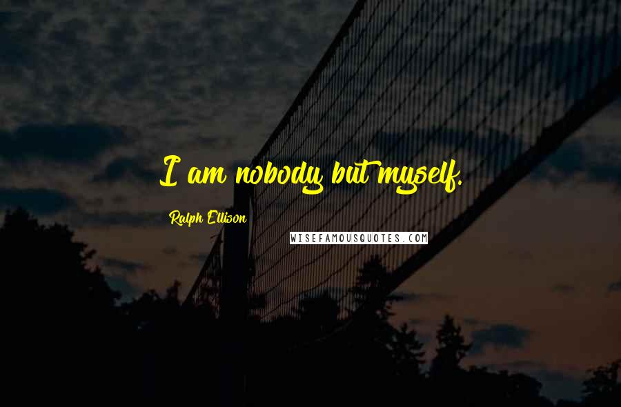 Ralph Ellison quotes: I am nobody but myself.