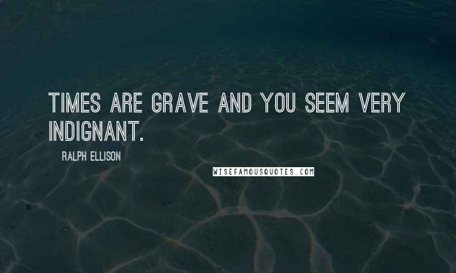 Ralph Ellison quotes: Times are grave and you seem very indignant.