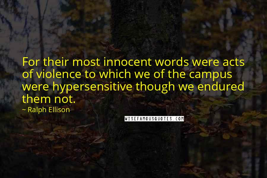 Ralph Ellison quotes: For their most innocent words were acts of violence to which we of the campus were hypersensitive though we endured them not.