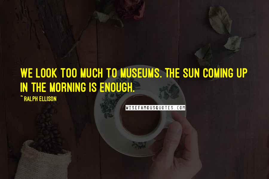 Ralph Ellison quotes: We look too much to museums. The sun coming up in the morning is enough.