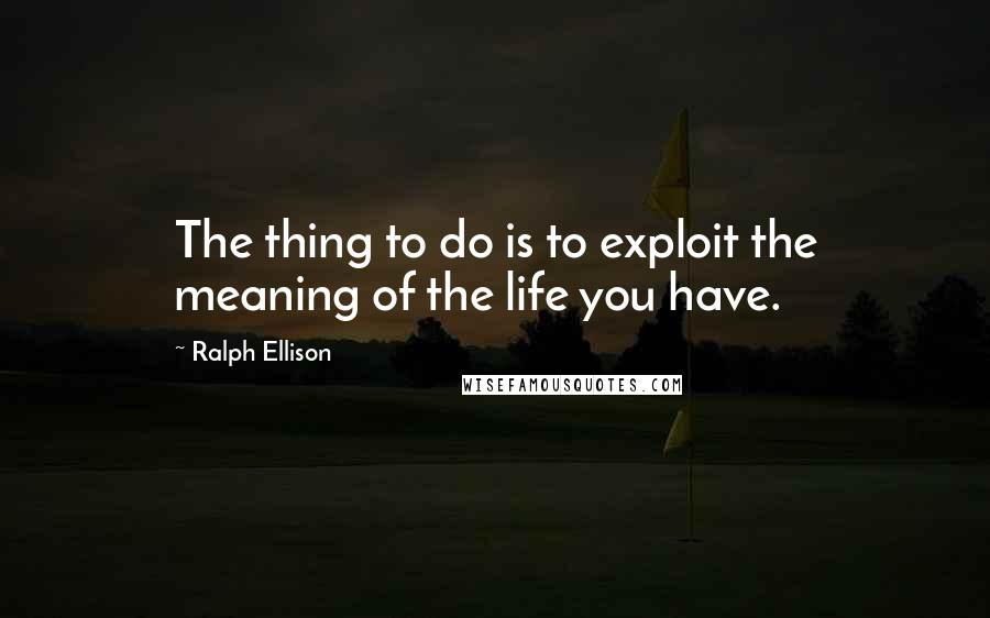 Ralph Ellison quotes: The thing to do is to exploit the meaning of the life you have.
