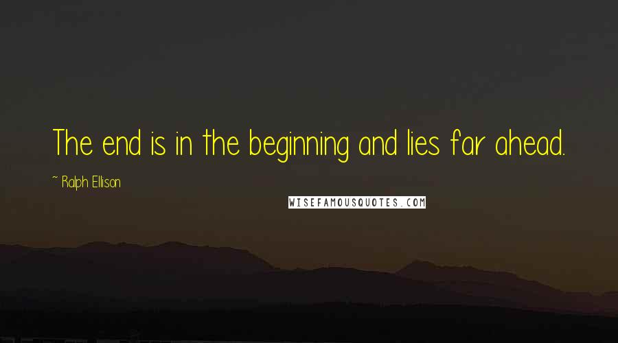 Ralph Ellison quotes: The end is in the beginning and lies far ahead.