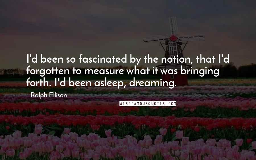 Ralph Ellison quotes: I'd been so fascinated by the notion, that I'd forgotten to measure what it was bringing forth. I'd been asleep, dreaming.