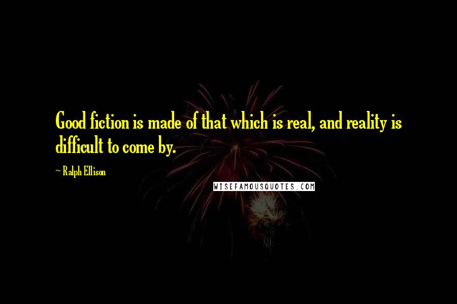 Ralph Ellison quotes: Good fiction is made of that which is real, and reality is difficult to come by.