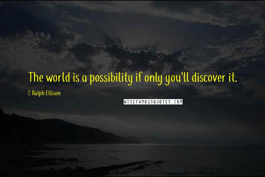 Ralph Ellison quotes: The world is a possibility if only you'll discover it.