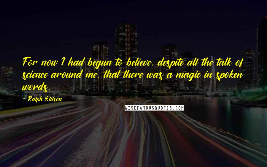 Ralph Ellison quotes: For now I had begun to believe, despite all the talk of science around me, that there was a magic in spoken words.