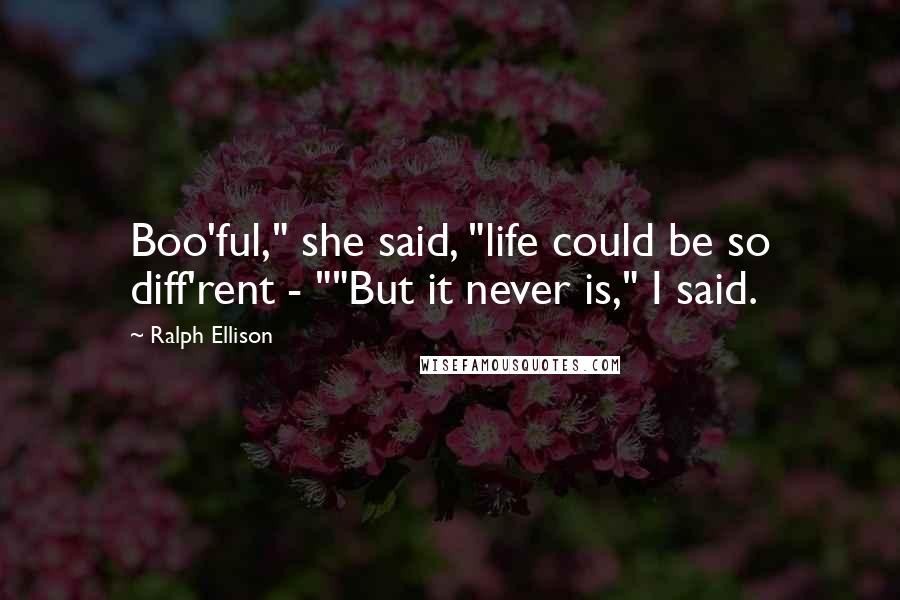 "Ralph Ellison quotes: Boo'ful,"" she said, ""life could be so diff'rent - """"But it never is,"" I said."