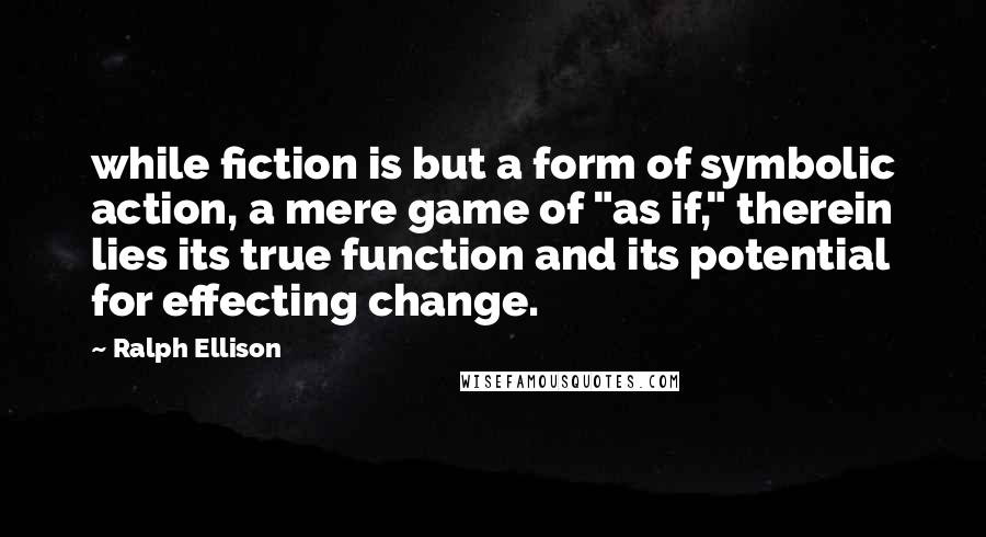 "Ralph Ellison quotes: while fiction is but a form of symbolic action, a mere game of ""as if,"" therein lies its true function and its potential for effecting change."