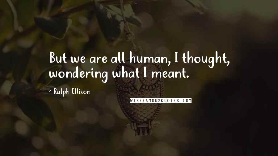 Ralph Ellison quotes: But we are all human, I thought, wondering what I meant.