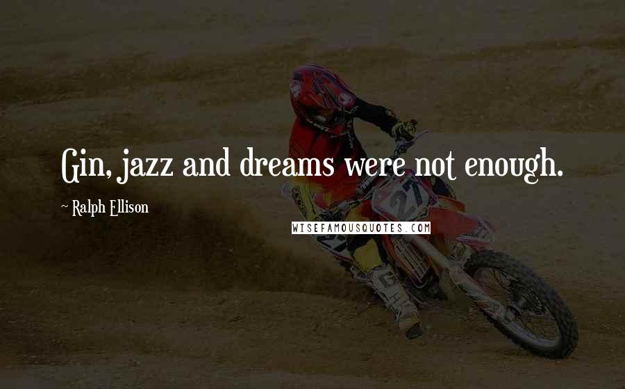 Ralph Ellison quotes: Gin, jazz and dreams were not enough.