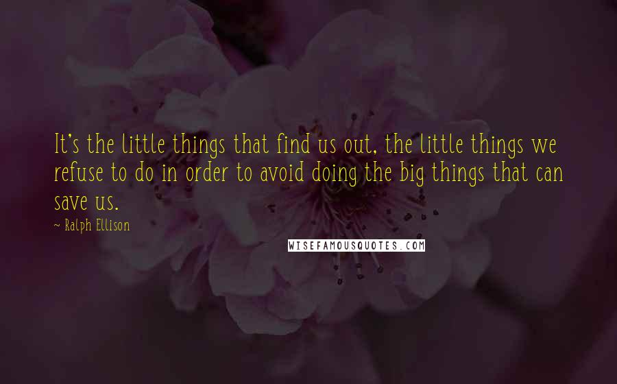 Ralph Ellison quotes: It's the little things that find us out, the little things we refuse to do in order to avoid doing the big things that can save us.