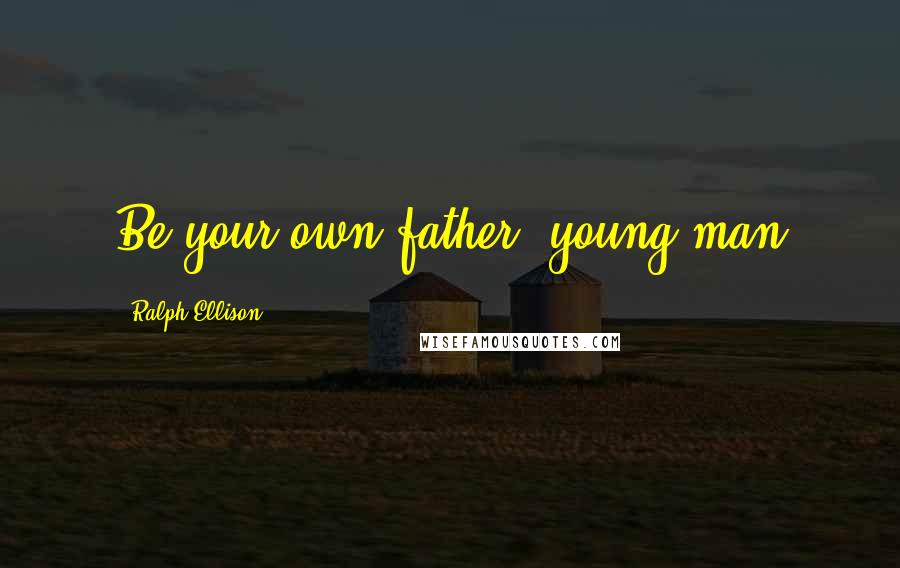 Ralph Ellison quotes: Be your own father, young man