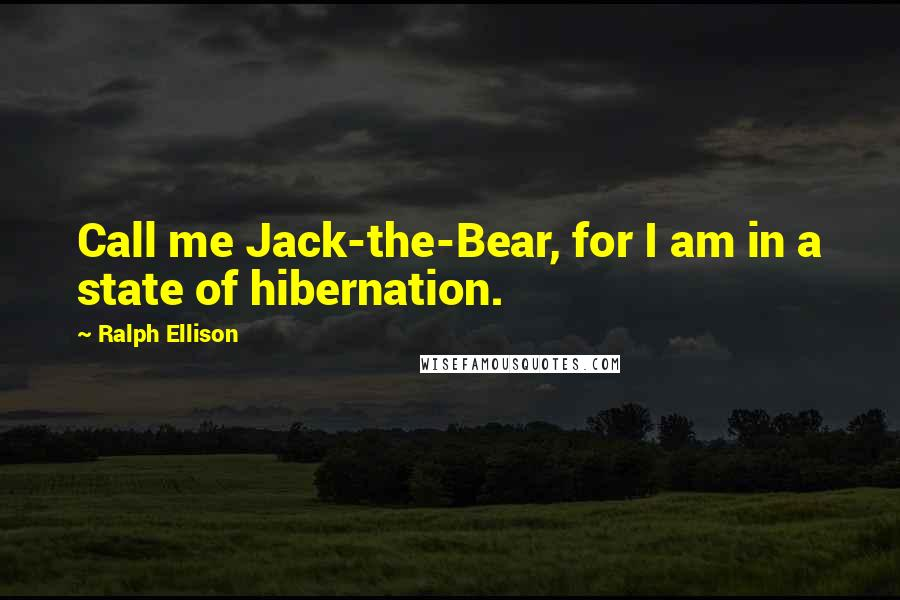 Ralph Ellison quotes: Call me Jack-the-Bear, for I am in a state of hibernation.