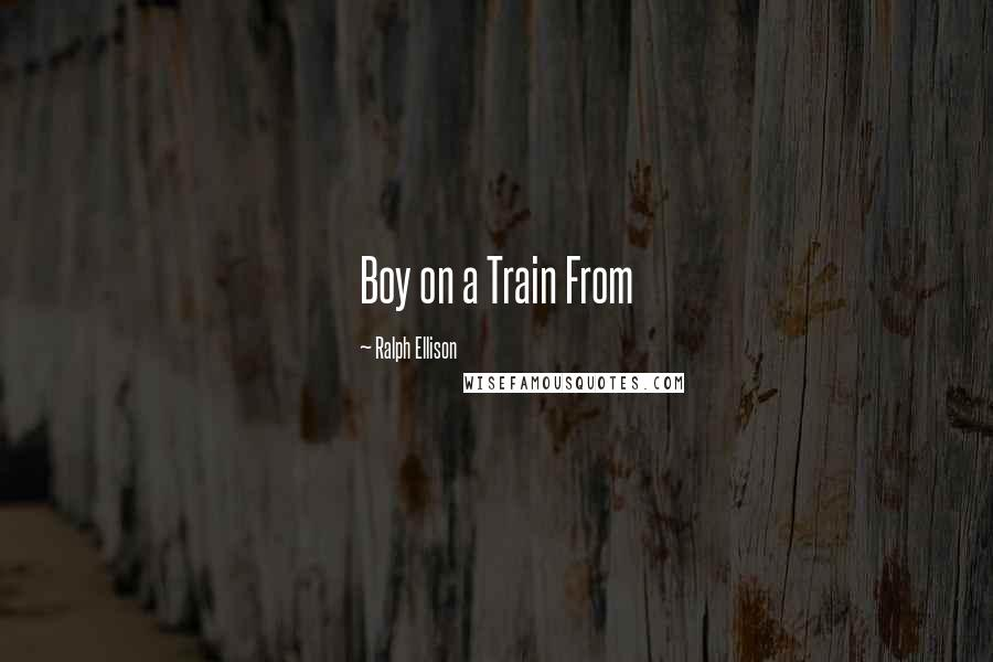 Ralph Ellison quotes: Boy on a Train From