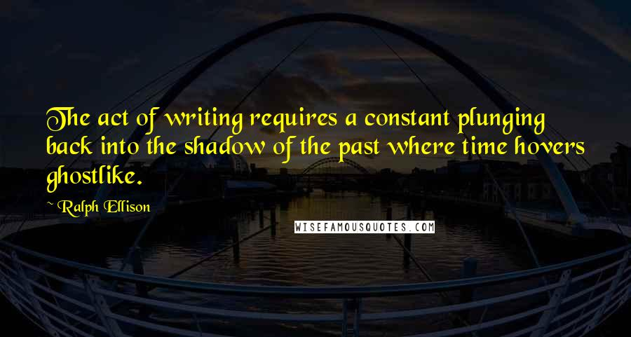 Ralph Ellison quotes: The act of writing requires a constant plunging back into the shadow of the past where time hovers ghostlike.