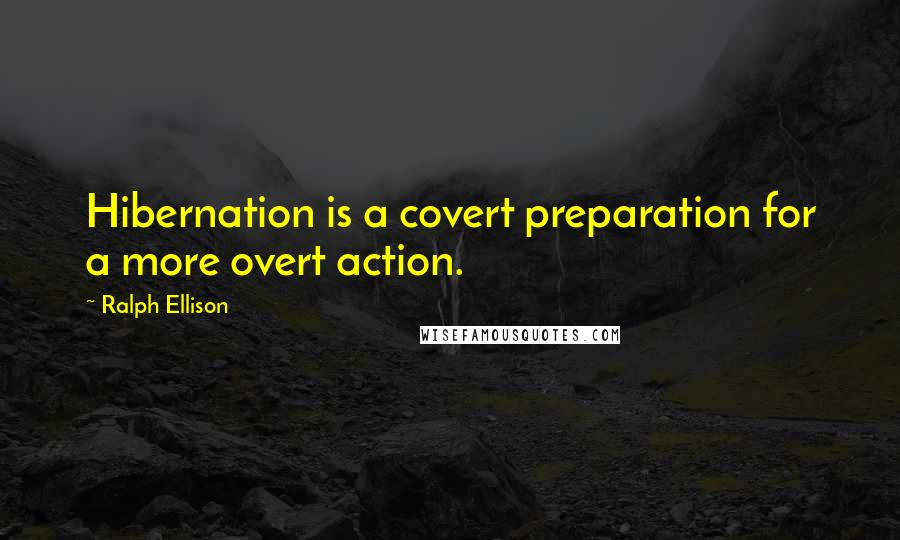 Ralph Ellison quotes: Hibernation is a covert preparation for a more overt action.
