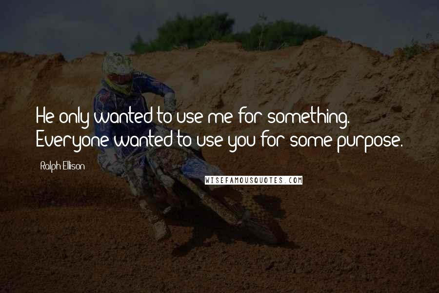 Ralph Ellison quotes: He only wanted to use me for something. Everyone wanted to use you for some purpose.
