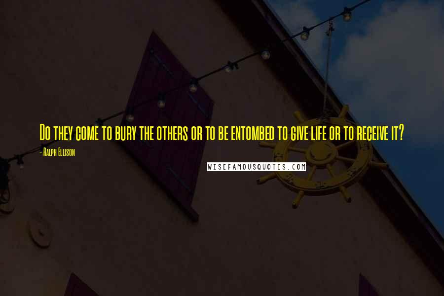 Ralph Ellison quotes: Do they come to bury the others or to be entombed to give life or to receive it?