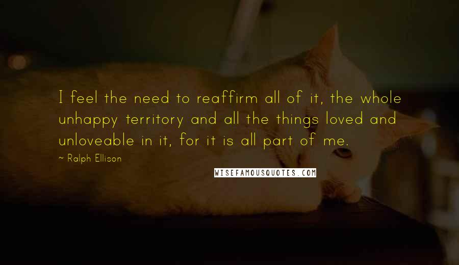 Ralph Ellison quotes: I feel the need to reaffirm all of it, the whole unhappy territory and all the things loved and unloveable in it, for it is all part of me.