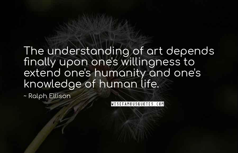 Ralph Ellison quotes: The understanding of art depends finally upon one's willingness to extend one's humanity and one's knowledge of human life.