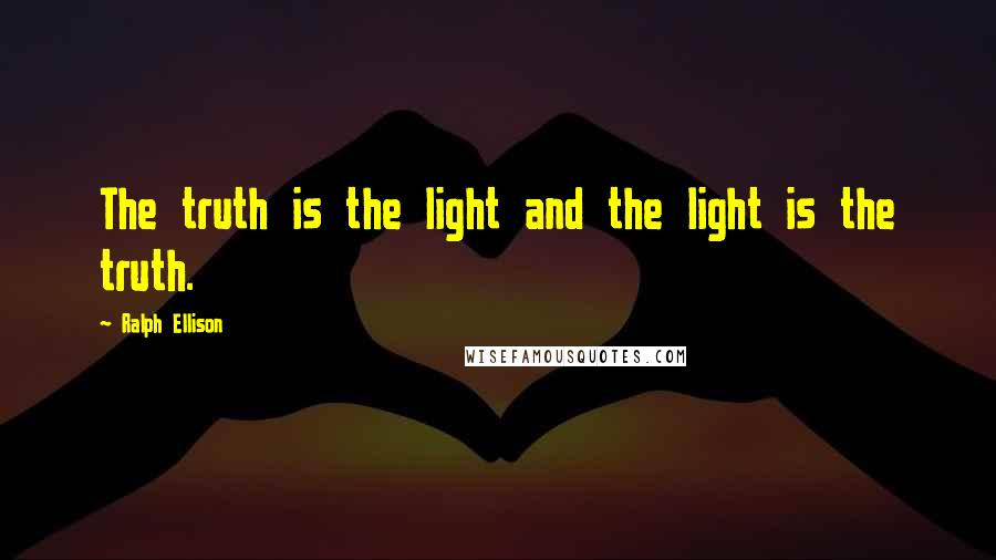 Ralph Ellison quotes: The truth is the light and the light is the truth.