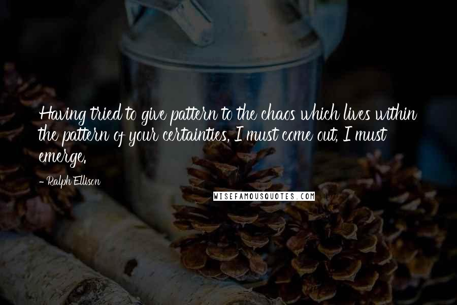 Ralph Ellison quotes: Having tried to give pattern to the chaos which lives within the pattern of your certainties, I must come out, I must emerge.