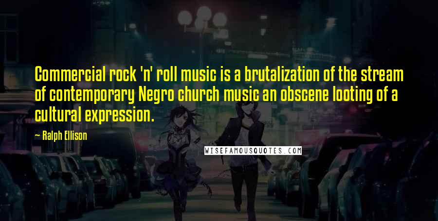 Ralph Ellison quotes: Commercial rock 'n' roll music is a brutalization of the stream of contemporary Negro church music an obscene looting of a cultural expression.