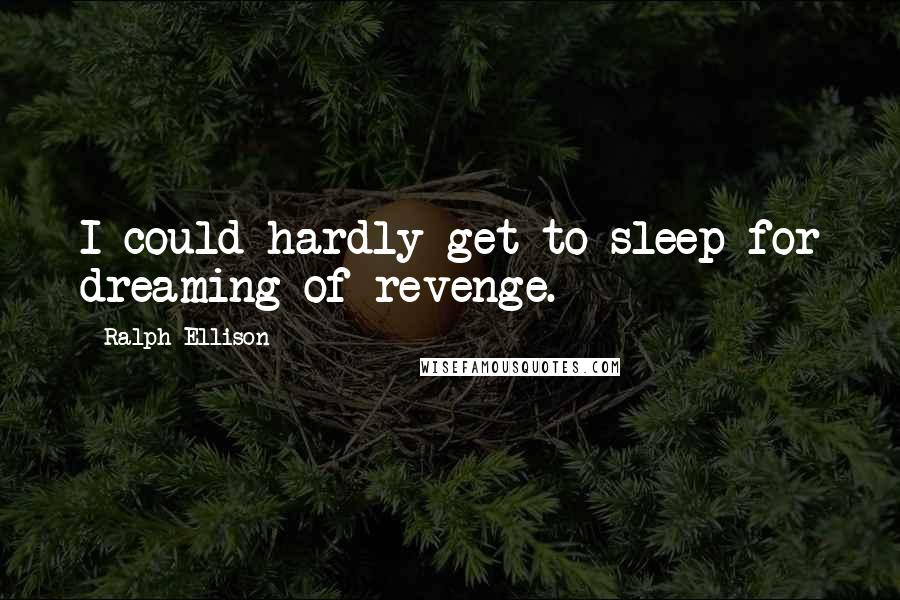 Ralph Ellison quotes: I could hardly get to sleep for dreaming of revenge.
