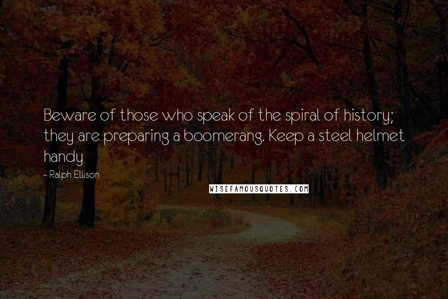 Ralph Ellison quotes: Beware of those who speak of the spiral of history; they are preparing a boomerang. Keep a steel helmet handy