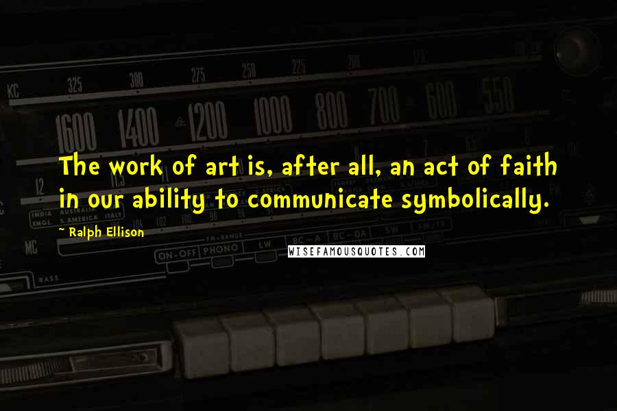 Ralph Ellison quotes: The work of art is, after all, an act of faith in our ability to communicate symbolically.