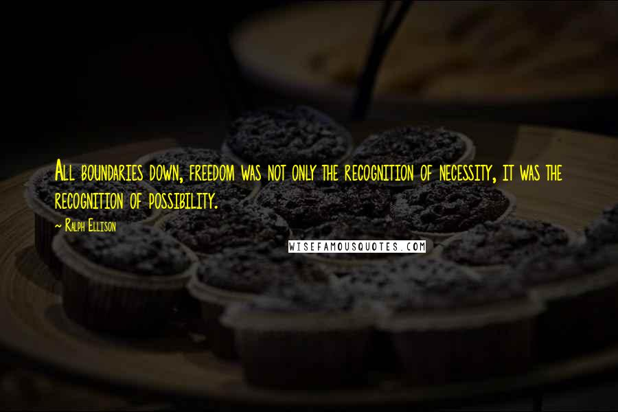 Ralph Ellison quotes: All boundaries down, freedom was not only the recognition of necessity, it was the recognition of possibility.