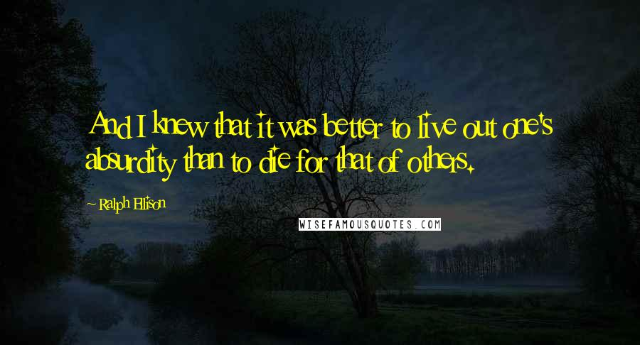 Ralph Ellison quotes: And I knew that it was better to live out one's absurdity than to die for that of others.