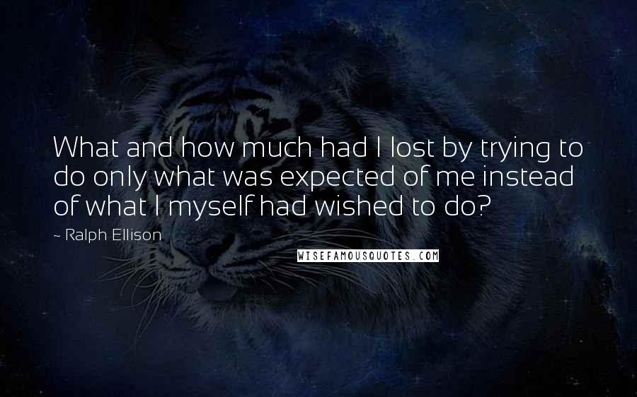 Ralph Ellison quotes: What and how much had I lost by trying to do only what was expected of me instead of what I myself had wished to do?